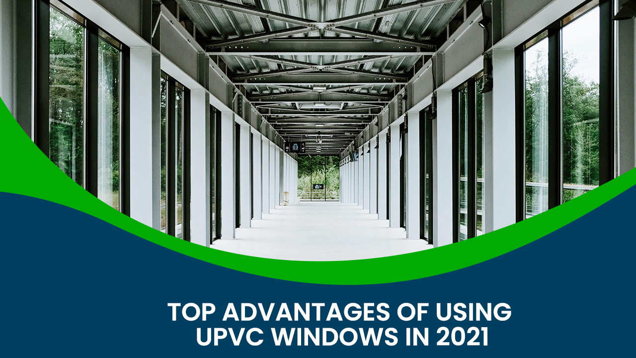 Top advantages of using UPVC windows in 2021